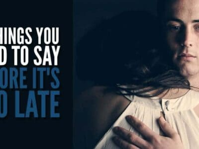 things you need to say before it's too late