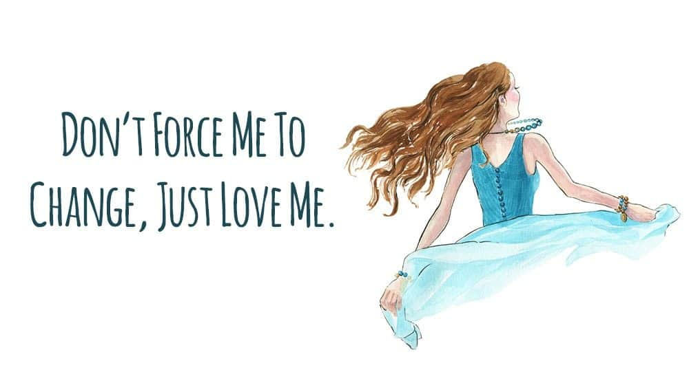 Don T Force Me To Change Just Love Me Love Is What Changes Me