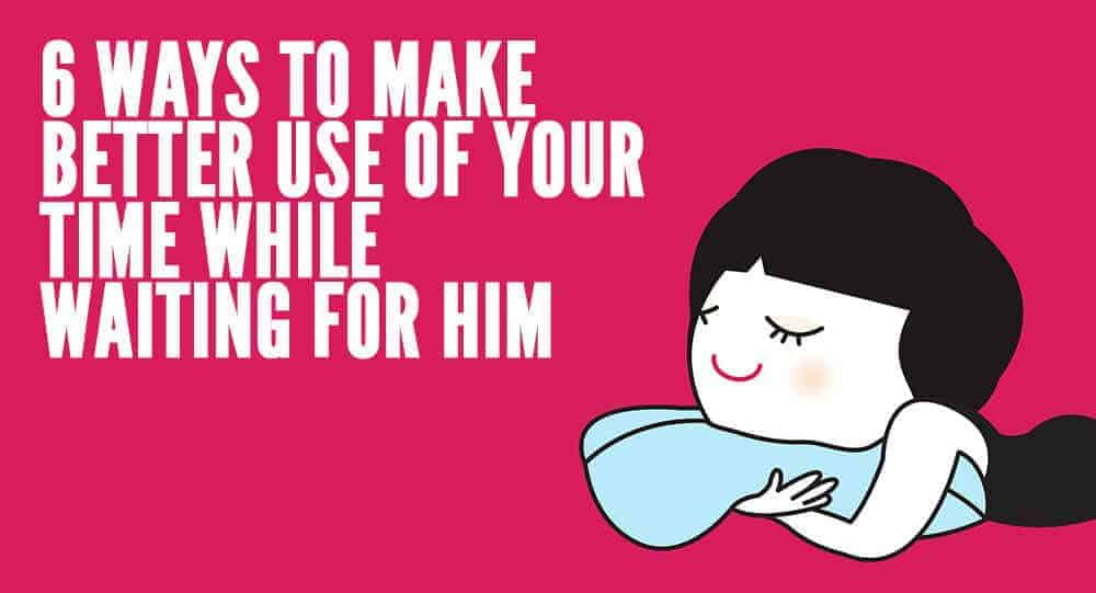 6 Ways To Make Better Use Of Your Time While Waiting For Him