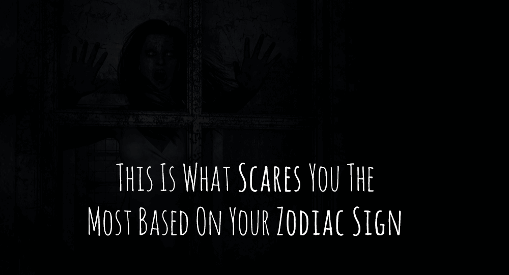 This Is What Scares You The Most Based On Your Zodiac Sign