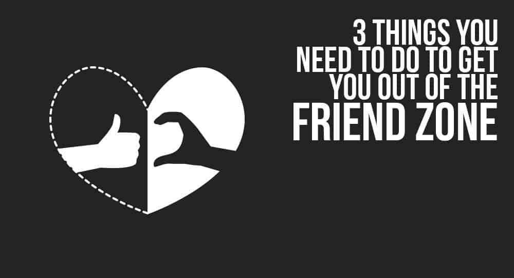 3 Things You Need To Do To Get You Out Of The Friend Zone 6