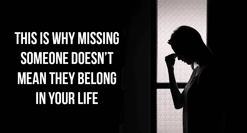 This is Why Missing Someone Doesn't Mean They Belong In Your
