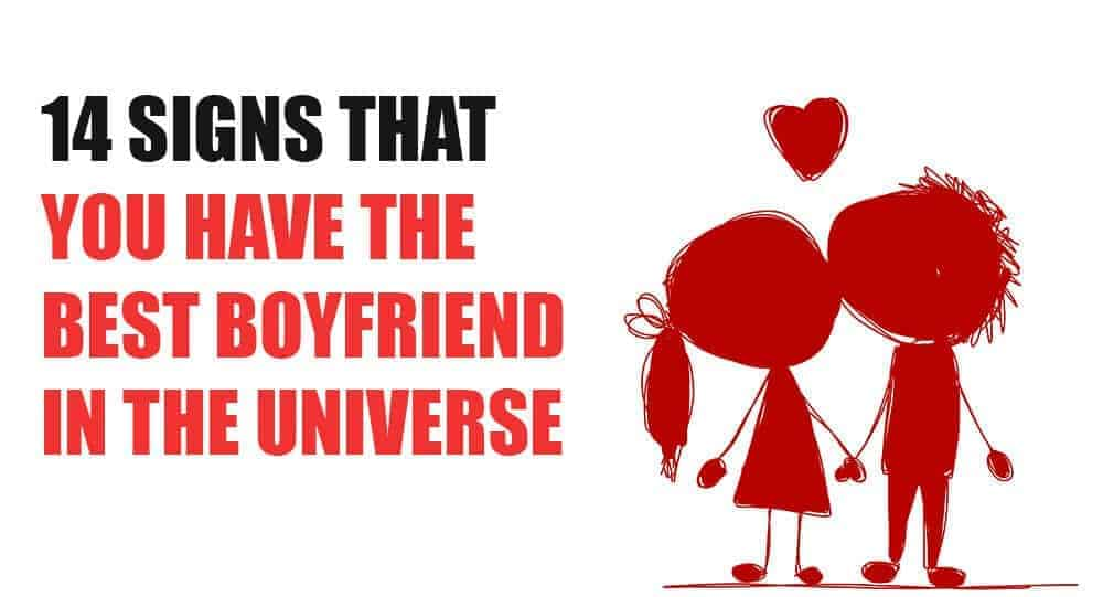 14 Signs That You Have The Best Boyfriend In The Universe