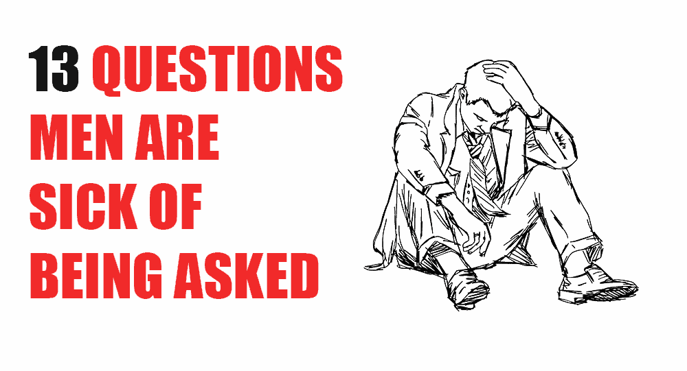 13 Questions Men Are Sick Of Being Asked 6