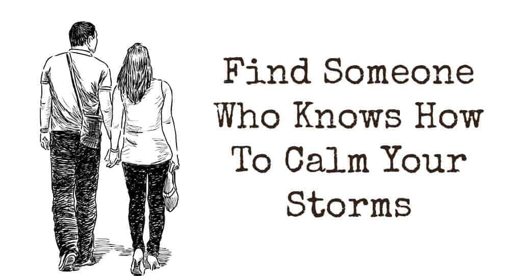 Find Someone Who Knows How To Calm Your Storms 1
