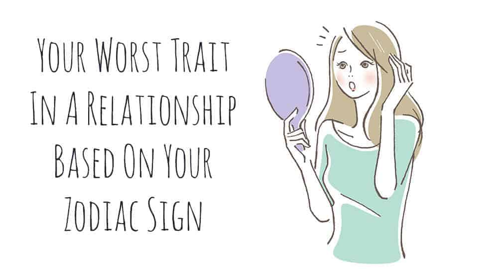 Your Worst Trait In A Relationship Based On Your Zodiac Sign 1