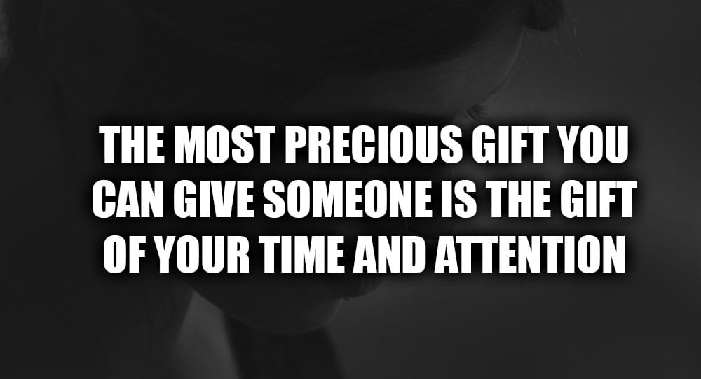 The Most Precious Gift You Can Give Someone Is The Gift Of Your
