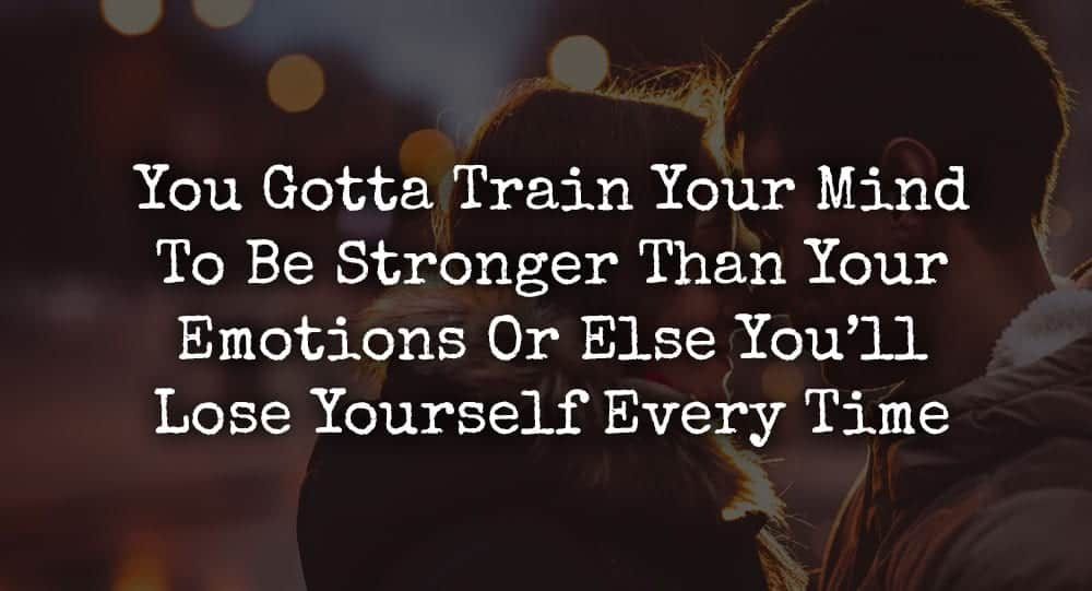 You Gotta Train Your Mind To Be Stronger Than Your Emotions Or Else You'll Lose Yourself Every Time 1
