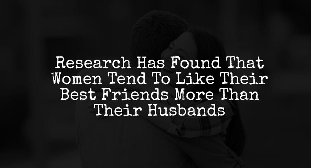 Research Has Found That Women Tend To Like Their Best Friends More Than Their Husbands 2