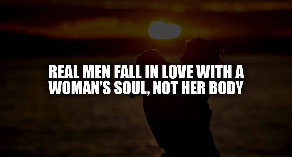 Real Men Fall In Love With A Woman\'s Soul, Not Her Body