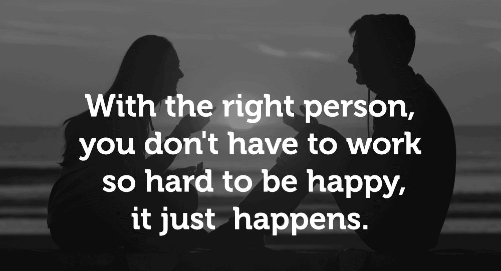 With the right person, you don't have to work so hard to be happy, it just happens.